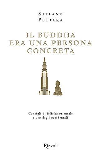 Il Buddha era una persona concreta. Consigli di felicità orientale a uso degli occidentali
