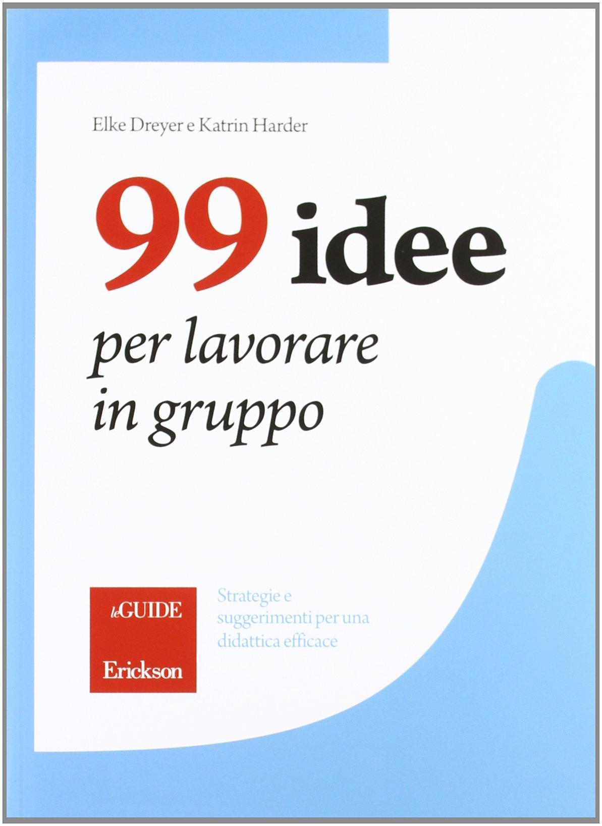 99 idee per lavorare in gruppo. Strategie e suggerimenti per una didattica efficace